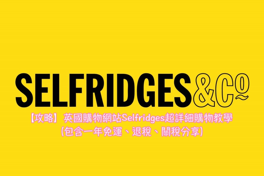 【最新攻略】英國購物網站 Selfridges 超詳細購物教學(包含一年免運、退稅、關稅分享)