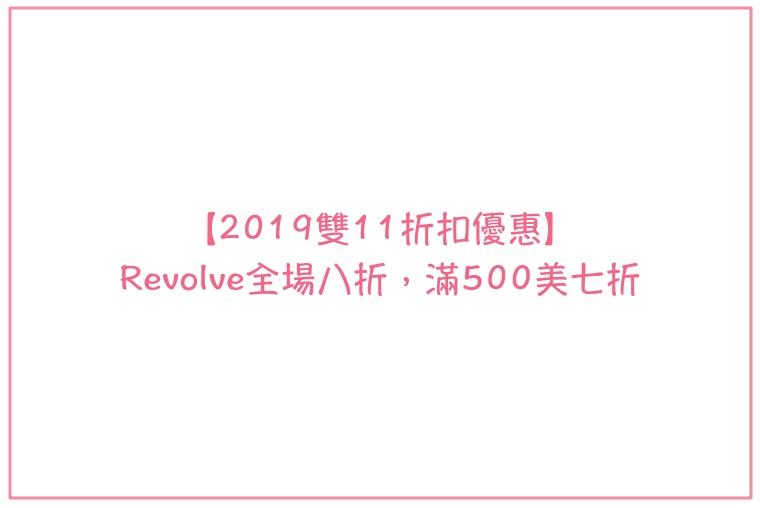 【2019雙11折扣優惠】Revolve全場八折,滿500美七折超好康啊!