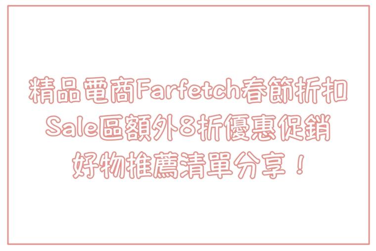 【慾望推薦清單】精品電商Farfetch春節折扣,Sale區額外8折,快來挖寶吧!